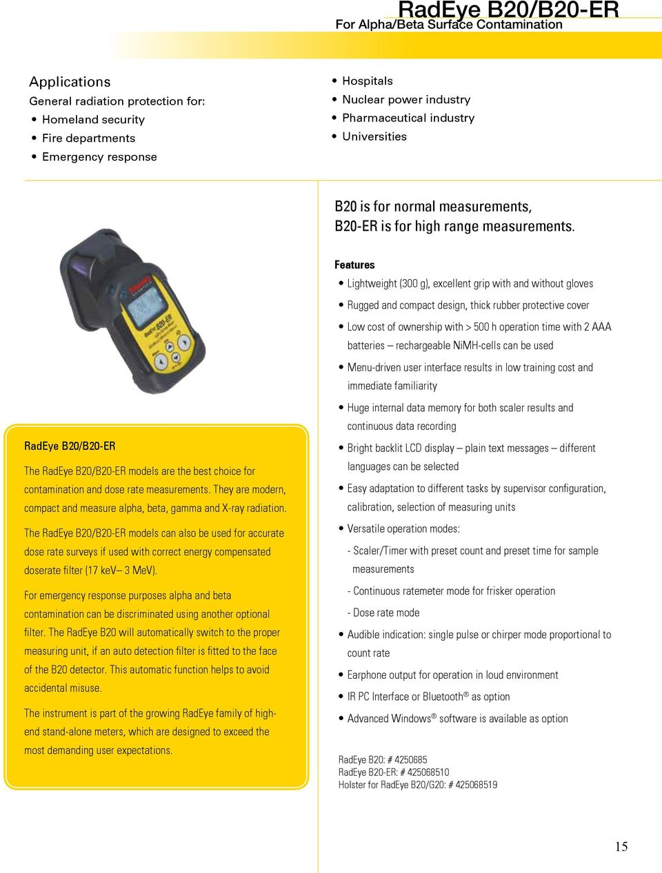 RadEye B20/B20-ER The RadEye B20/B20-ER models are the best choice for contamination and dose rate measurements. They are modern, compact and measure alpha, beta, gamma and X-ray radiation.