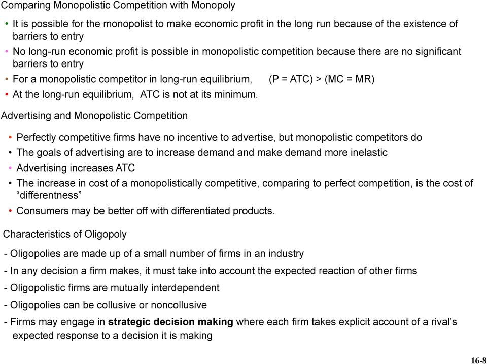 Advertising and Monopolistic Competition (P = ATC) > (MC = MR) Perfectly competitive firms have no incentive to advertise, but monopolistic competitors do The goals of advertising are to increase