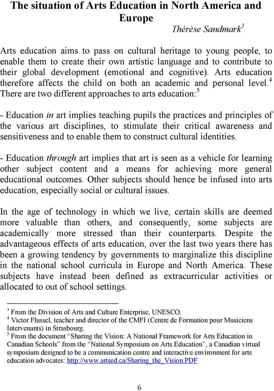 4 There are two different approaches to arts education: 5 - Education in art implies teaching pupils the practices and principles of the various art disciplines, to stimulate their critical awareness