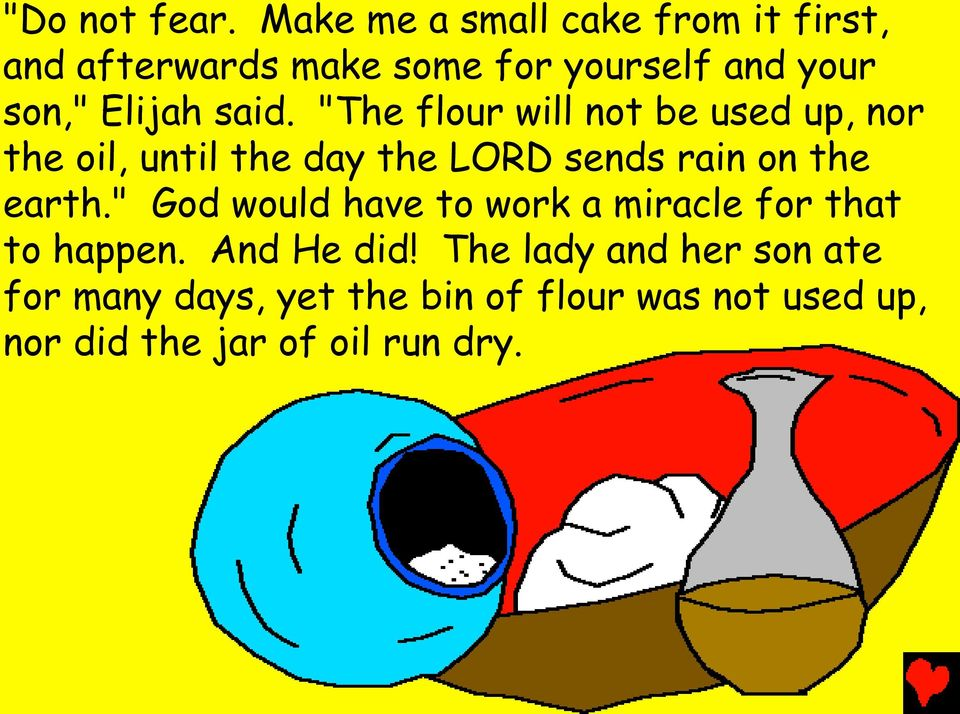 "said. ""The flour will not be used up, nor the oil, until the day the LORD sends rain on the"