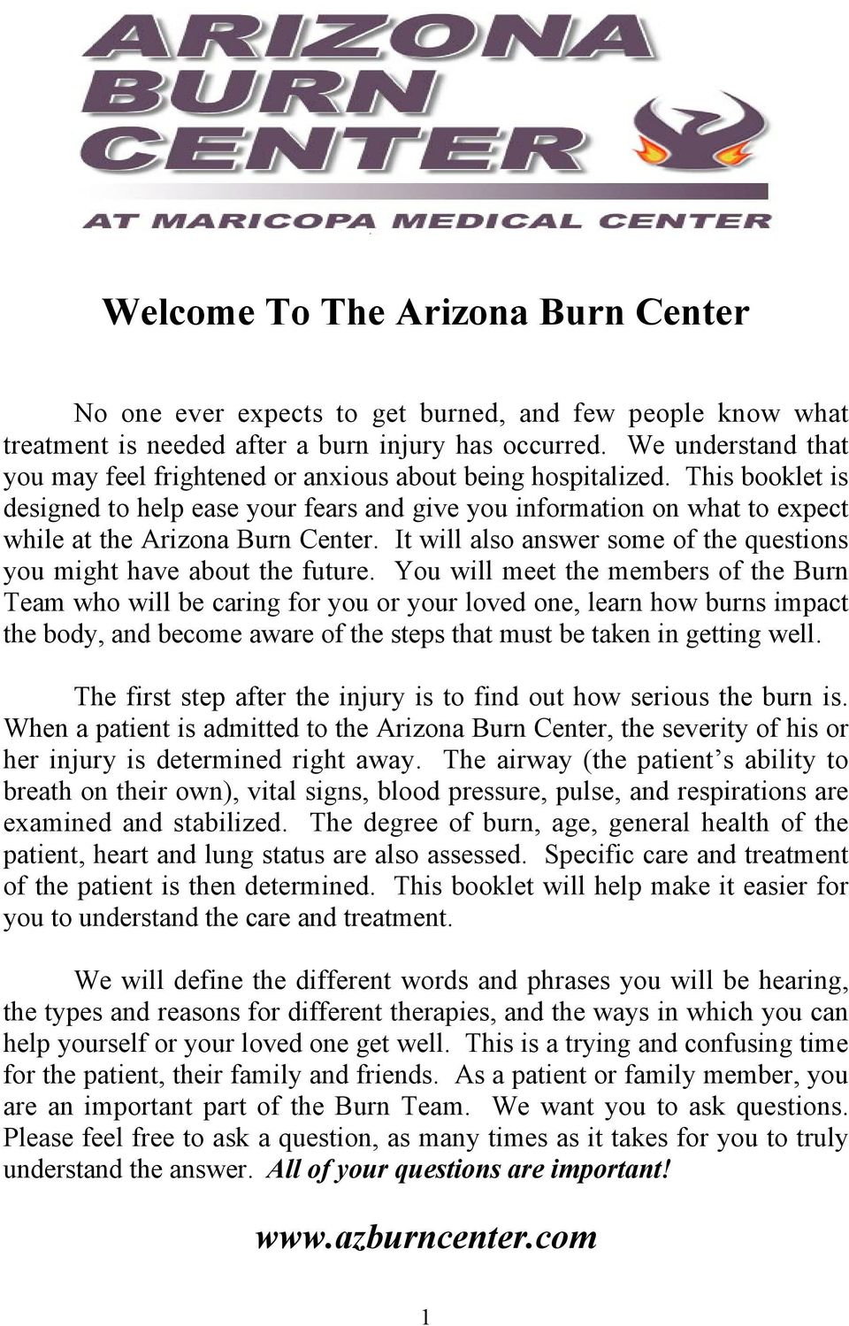 This booklet is designed to help ease your fears and give you information on what to expect while at the Arizona Burn Center. It will also answer some of the questions you might have about the future.