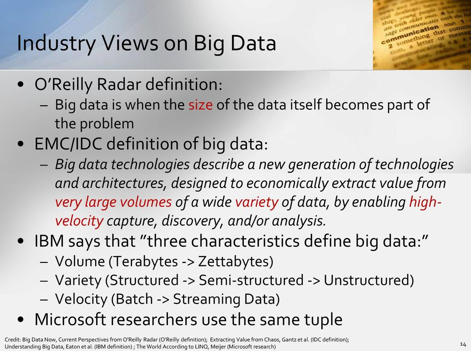 IBM says that three characteristics define big data: Volume (Terabytes -> Zettabytes) Variety (Structured -> Semi-structured -> Unstructured) Velocity (Batch -> Streaming Data) Microsoft researchers