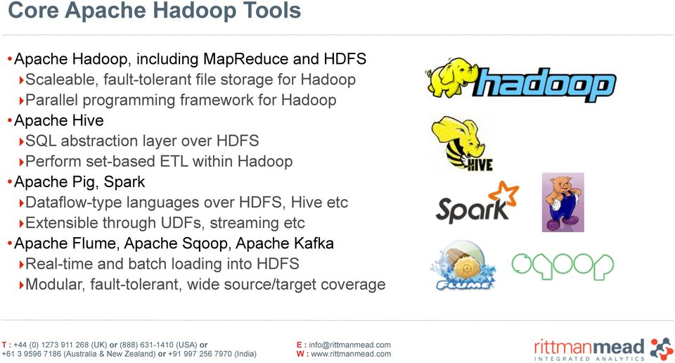 Hadoop Apache Pig, Spark Dataflow-type languages over HDFS, Hive etc Extensible through UDFs, streaming etc Apache