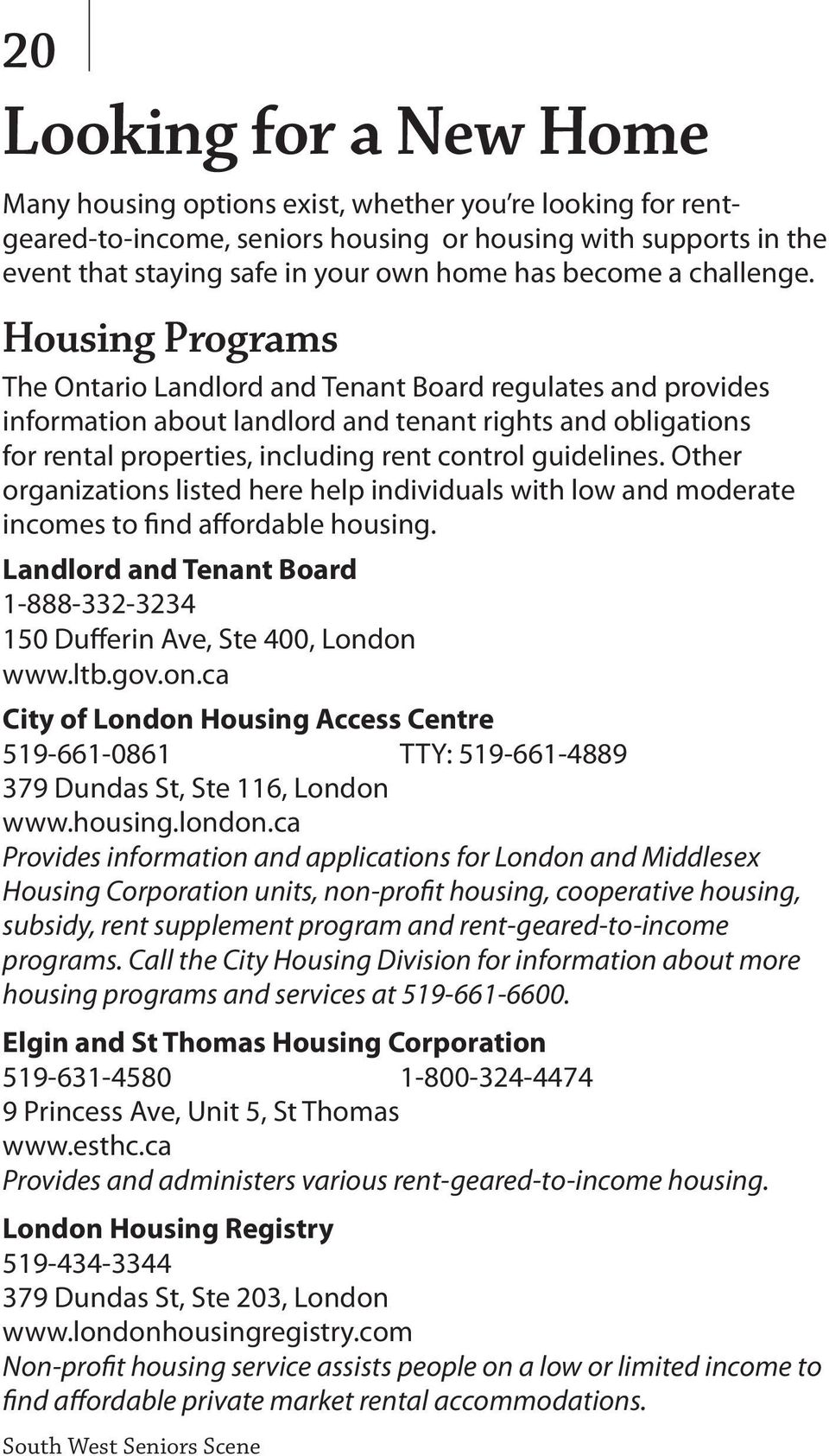 Housing Programs The Ontario Landlord and Tenant Board regulates and provides information about landlord and tenant rights and obligations for rental properties, including rent control guidelines.