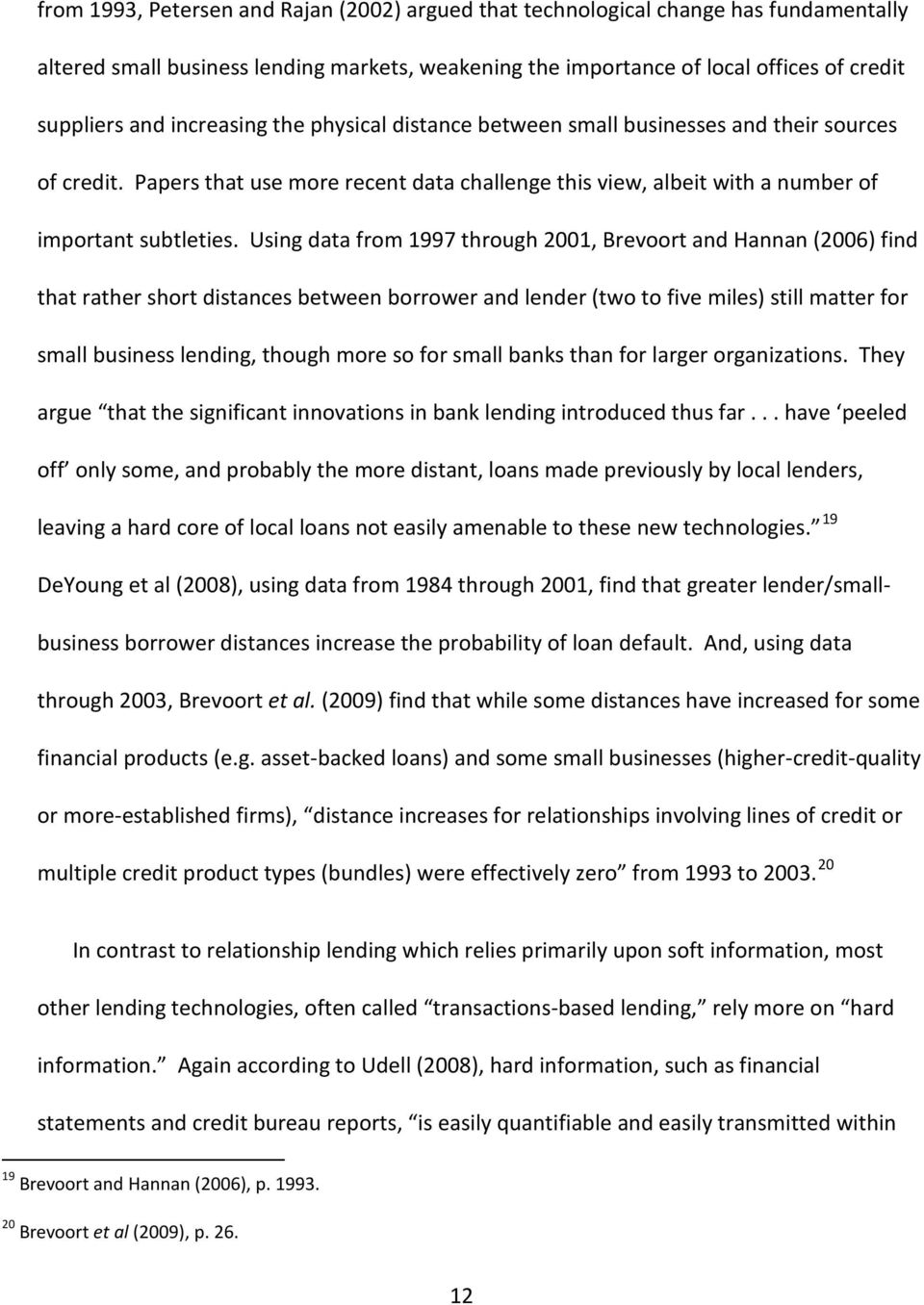 Using data from 1997 through 2001, Brevoort and Hannan (2006) find that rather short distances between borrower and lender (two to five miles) still matter for small business lending, though more so