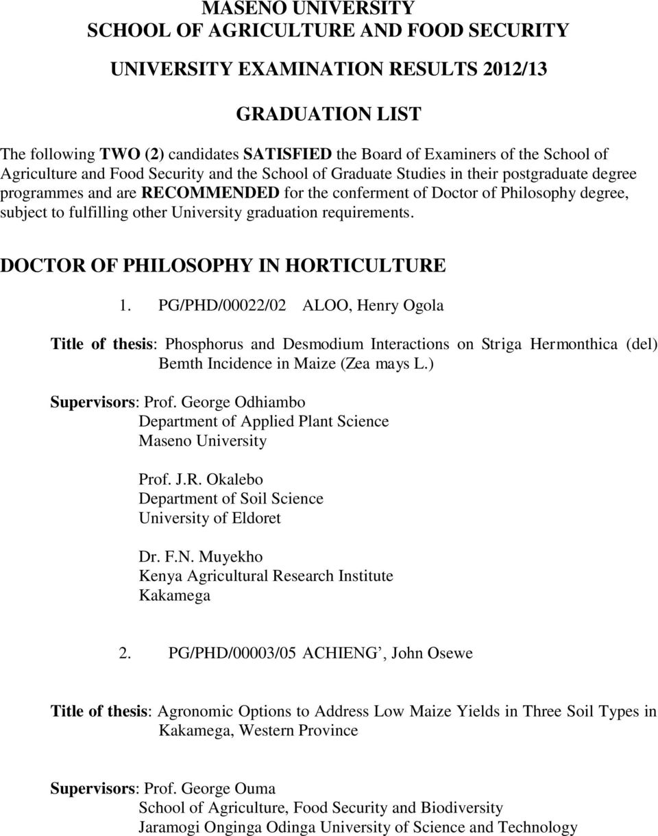DOCTOR OF PHILOSOPHY IN HORTICULTURE 1. PG/PHD/00022/02 ALOO, Henry Ogola Title of thesis: Phosphorus and Desmodium Interactions on Striga Hermonthica (del) Bemth Incidence in Maize (Zea mays L.