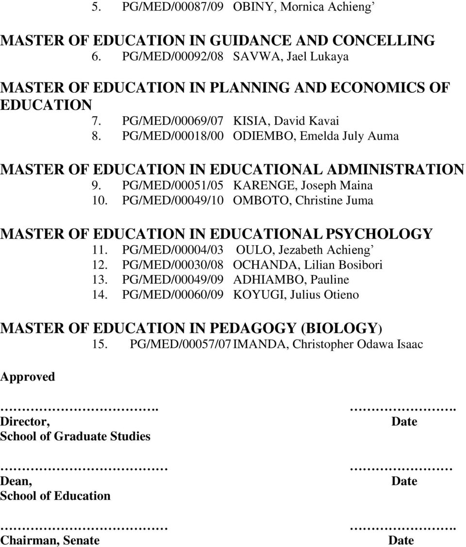 PG/MED/00049/10 OMBOTO, Christine Juma MASTER OF EDUCATION IN EDUCATIONAL PSYCHOLOGY 11. PG/MED/00004/03 OULO, Jezabeth Achieng 12. PG/MED/00030/08 OCHANDA, Lilian Bosibori 13.