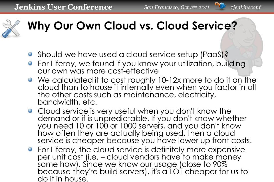 you factor in all the other costs such as maintenance, electricity, bandwidth, etc. Cloud service is very useful when you don't know the demand or if is unpredictable.