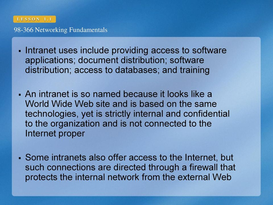 and training An intranet is so named because it looks like a World Wide Web site and is based on the same technologies, yet is