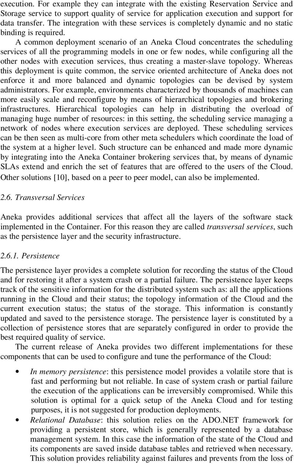 A common deployment scenario of an Aneka Cloud concentrates the scheduling services of all the programming models in one or few nodes, while configuring all the other nodes with execution services,