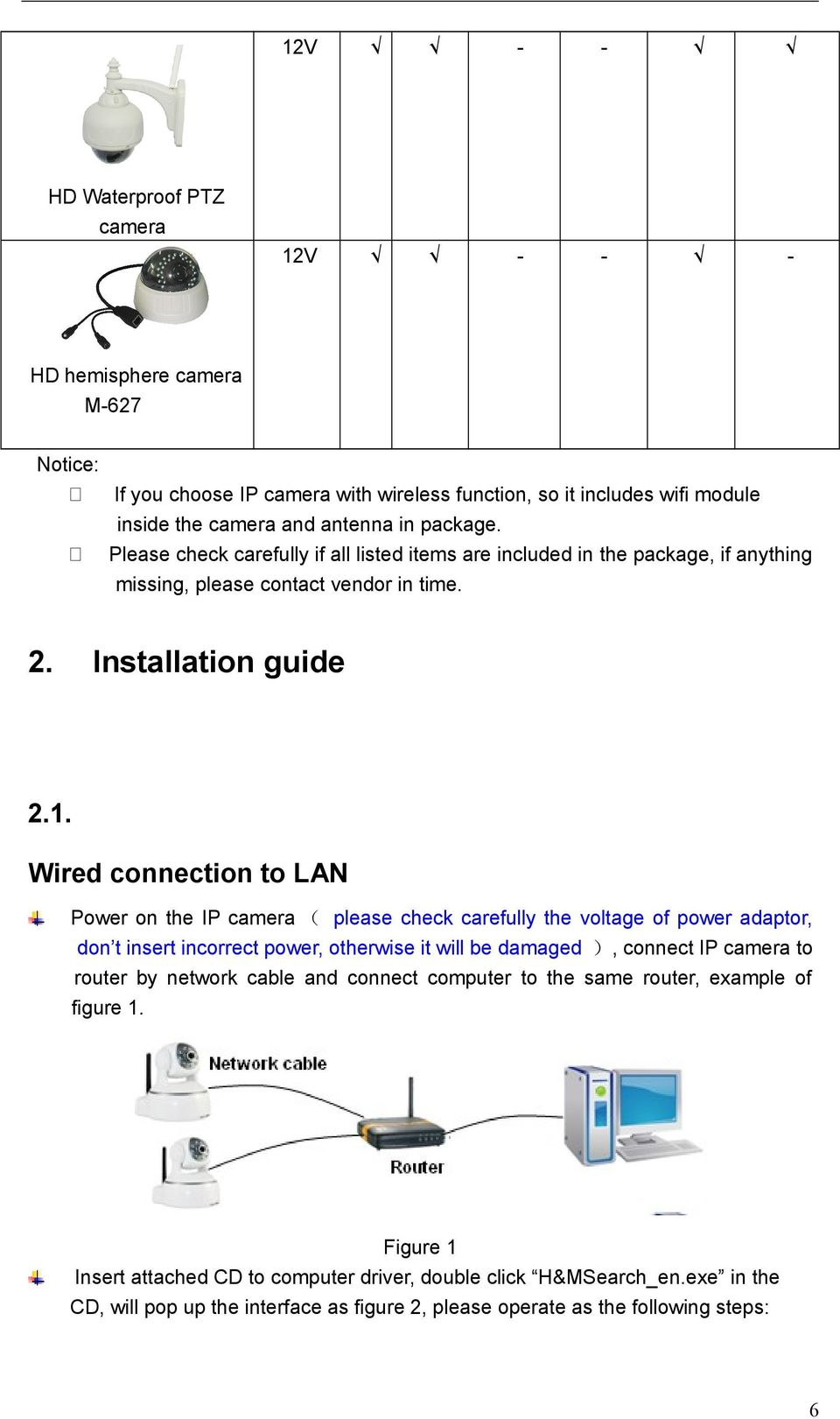 Wired connection to LAN Power on the IP camera please check carefully the voltage of power adaptor, don t insert incorrect power, otherwise it will be damaged, connect IP camera to router by