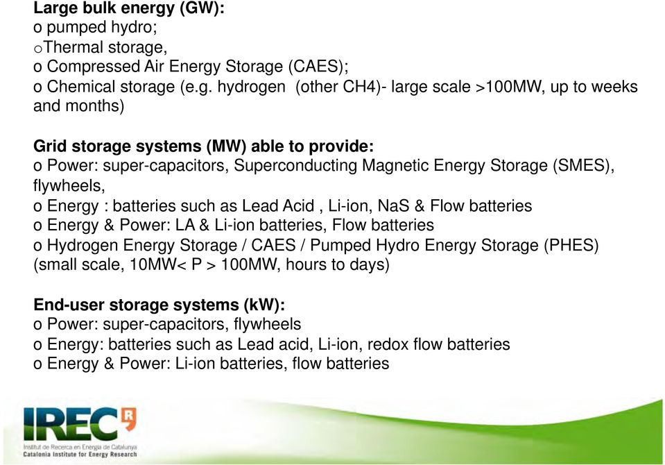 NaS & Flow batteries o Energy & Power: LA & Li-ion batteries, Flow batteries o Hydrogen Energy Storage / CAES / Pumped Hydro Energy Storage (PHES) (small scale, 10MW< P > 100MW, hours to