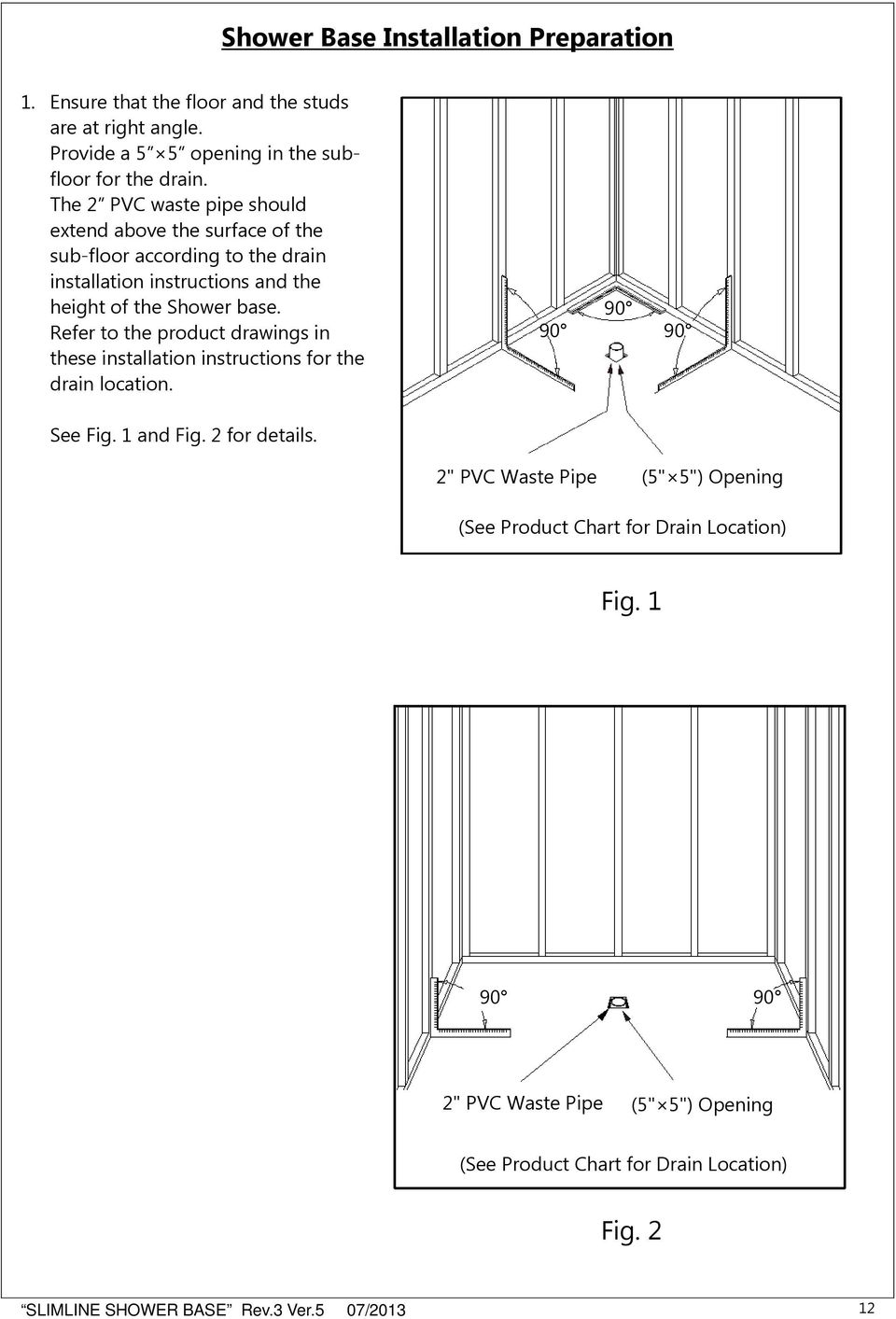 Refer to the product drawings in these installation instructions for the drain location. 90 90 90 See Fig. 1 and Fig. 2 for details.