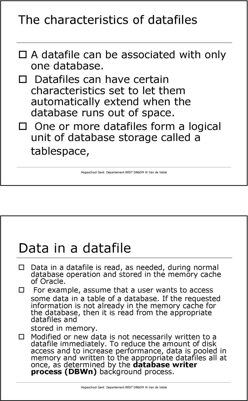 One or more datafiles form a logical unit of database storage called a tablespace, Data in a datafile Data in a datafile is read, as needed, during normal database operation and stored in the memory