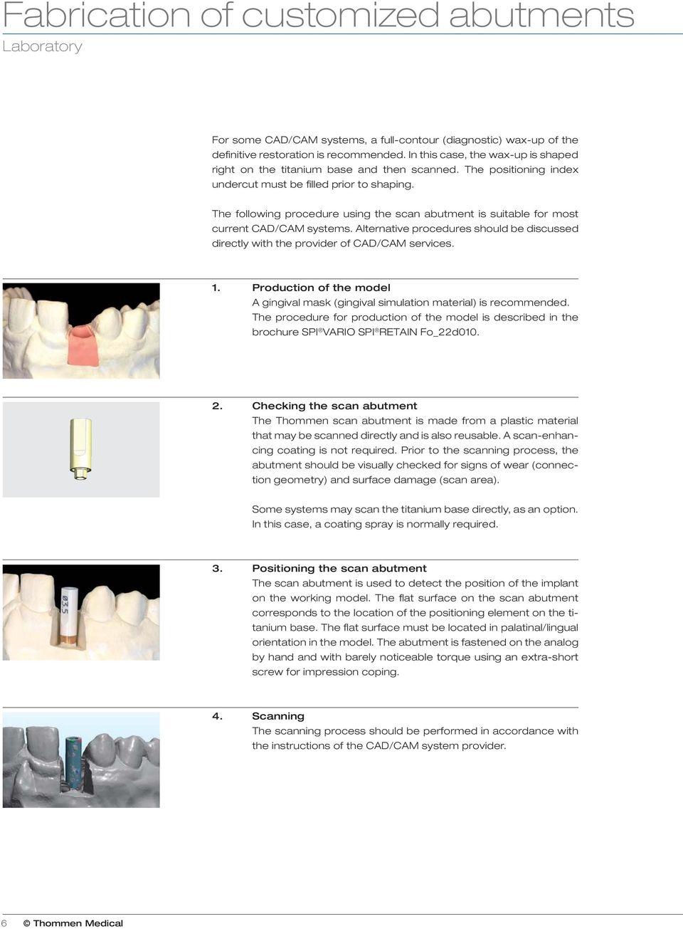 The following procedure using the scan abutment is suitable for most current CAD/CAM systems. Alternative procedures should be discussed directly with the provider of CAD/CAM services. 1.