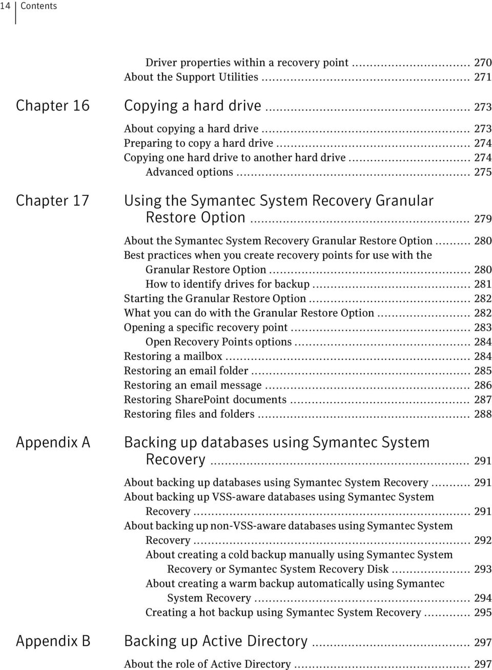 .. 279 About the Symantec System Recovery Granular Restore Option... 280 Best practices when you create recovery points for use with the Granular Restore Option... 280 How to identify drives for backup.