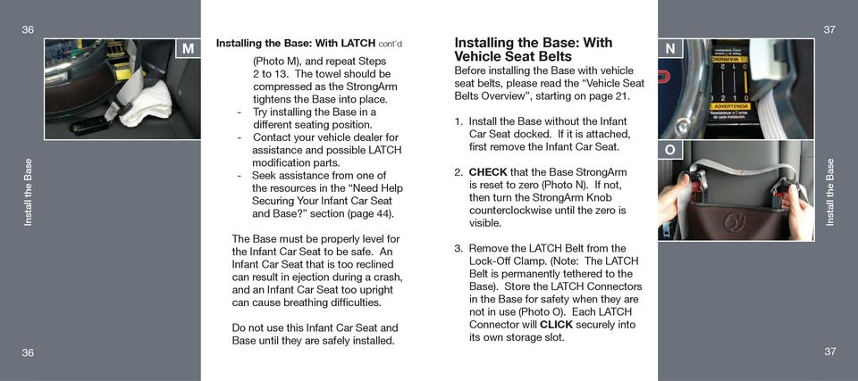 - Seek assistance from one of the resources in the Need Help Securing Your Infant Car Seat and Base? section (page 44). The Base must be properly level for the Infant Car Seat to be safe.