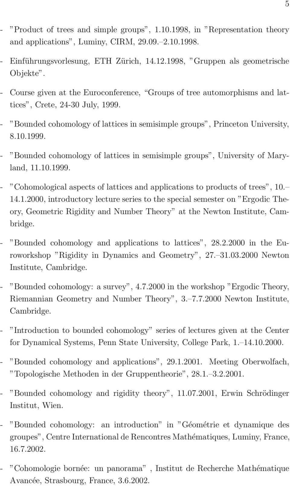 - Bounded cohomology of lattices in semisimple groups, Princeton University, 8.10.1999. - Bounded cohomology of lattices in semisimple groups, University of Maryland, 11.10.1999. - Cohomological aspects of lattices and applications to products of trees, 10.