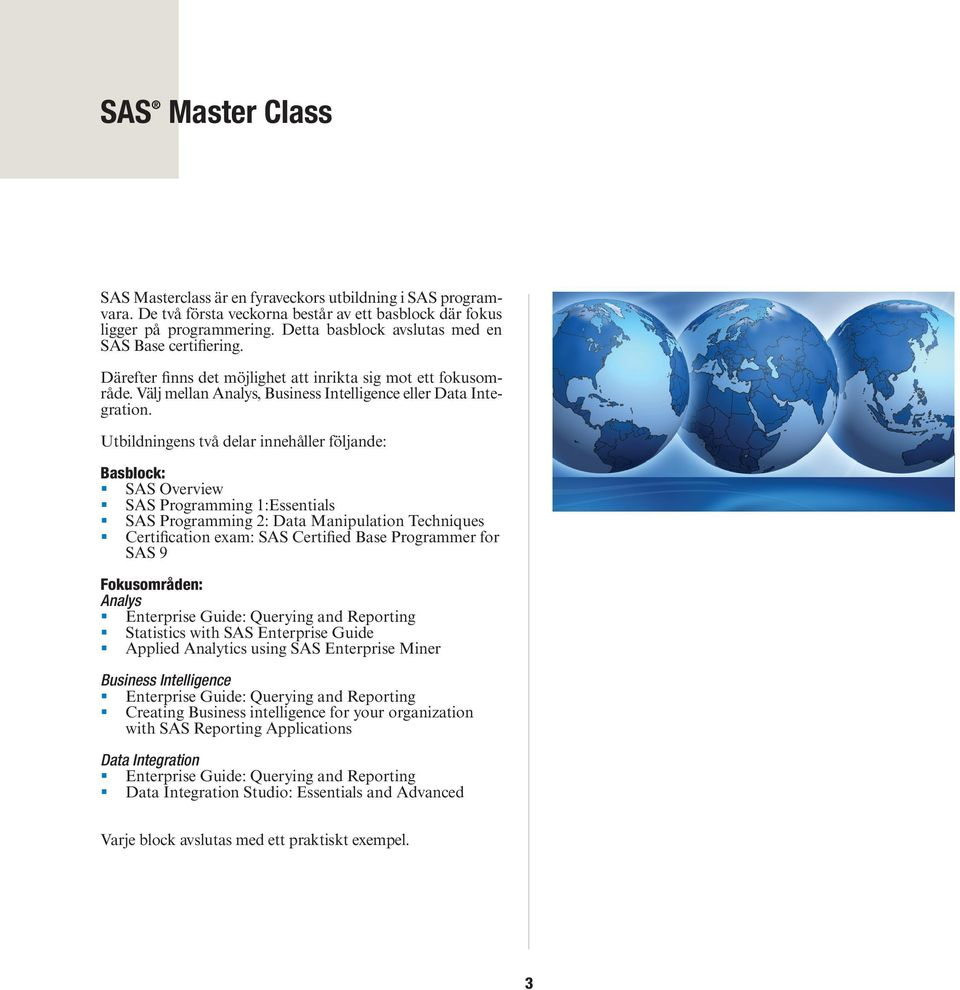 Utbildningens två delar innehåller följande: Basblock: SAS Overview SAS Programming 1:Essentials SAS Programming 2: Data Manipulation Techniques Certification exam: SAS Certified Base Programmer for