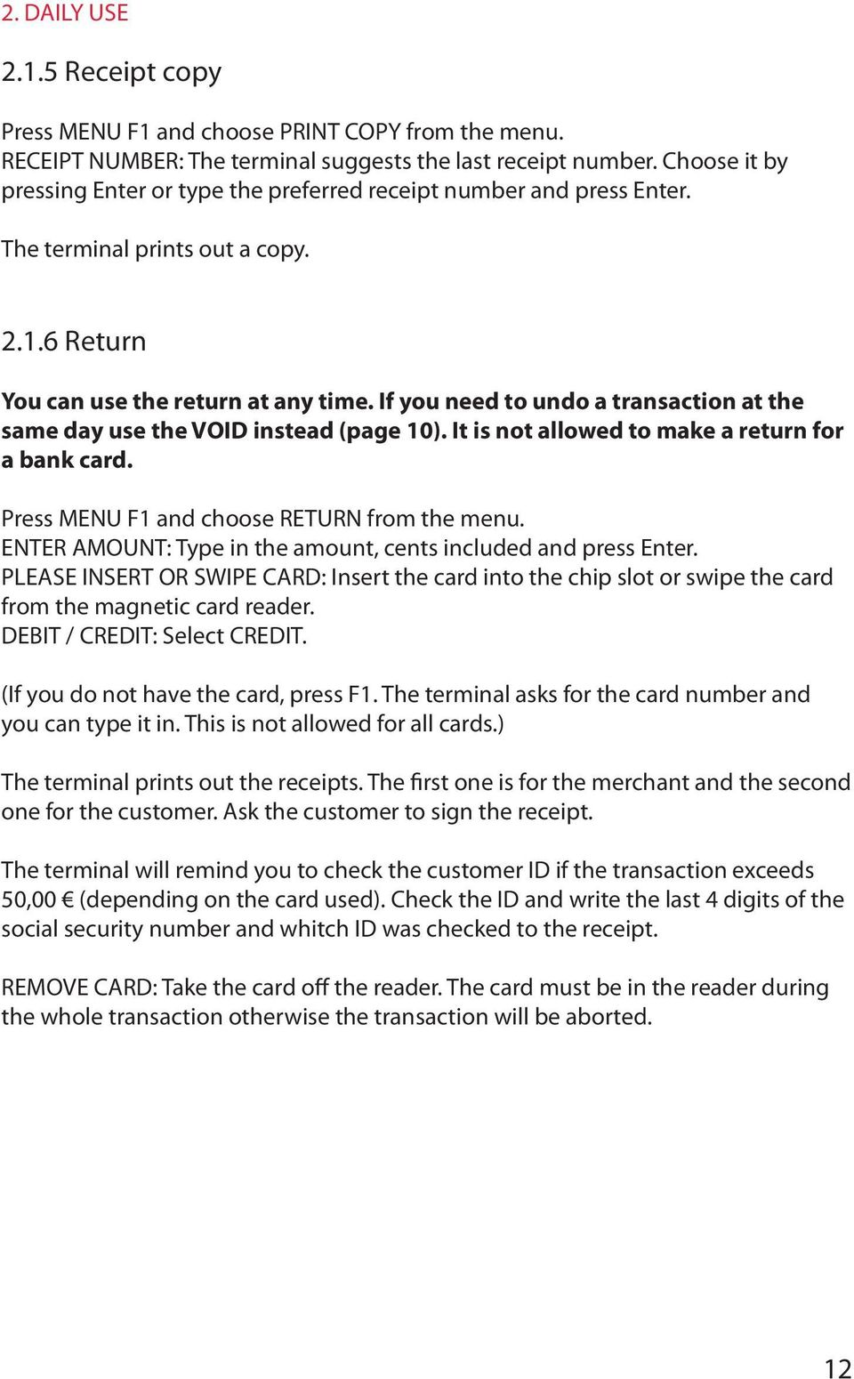 If you need to undo a transaction at the same day use the VOID instead (page 10). It is not allowed to make a return for a bank card. Press MENU F1 and choose RETURN from the menu.