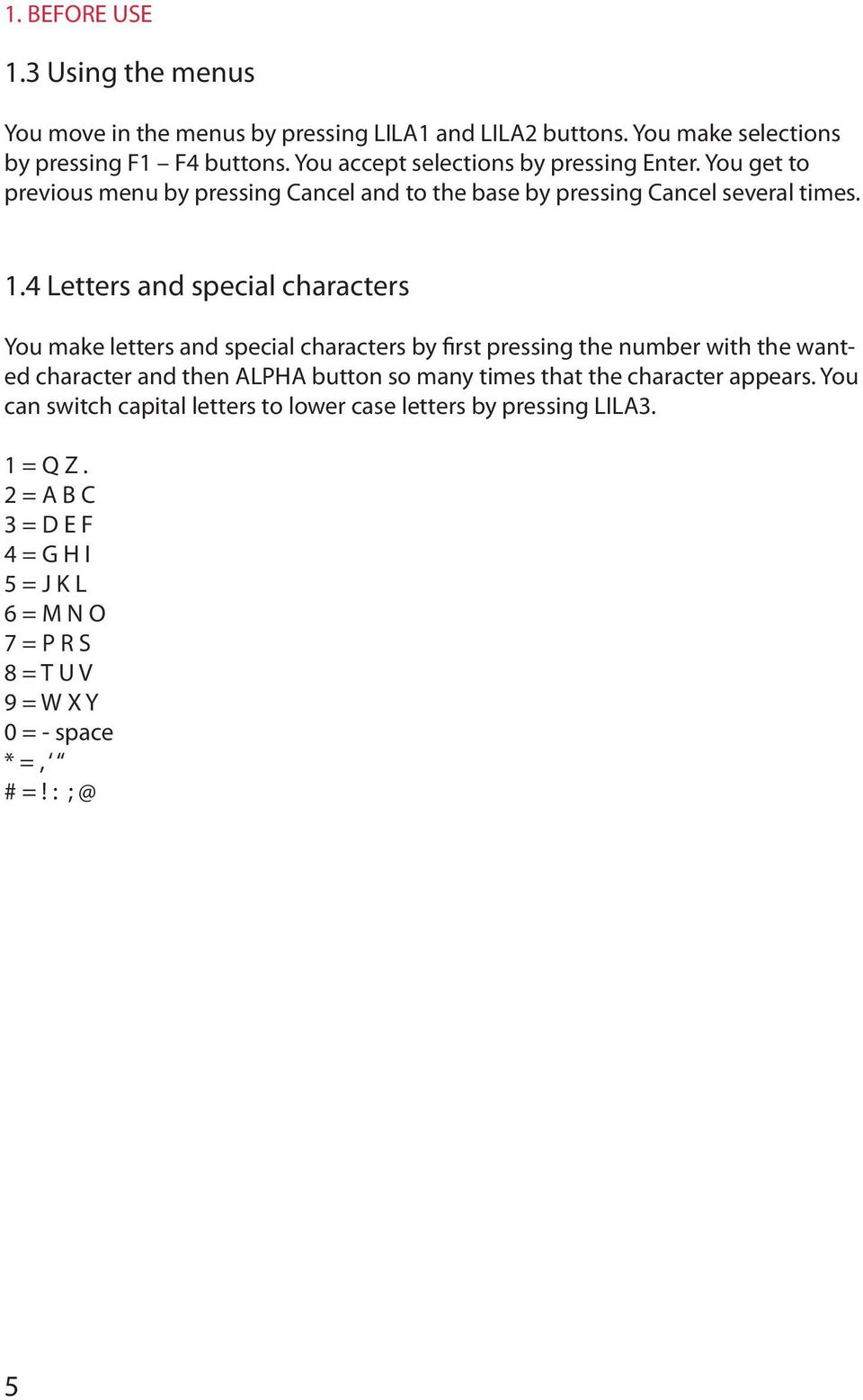 4 Letters and special characters You make letters and special characters by first pressing the number with the wanted character and then ALPHA button so many times