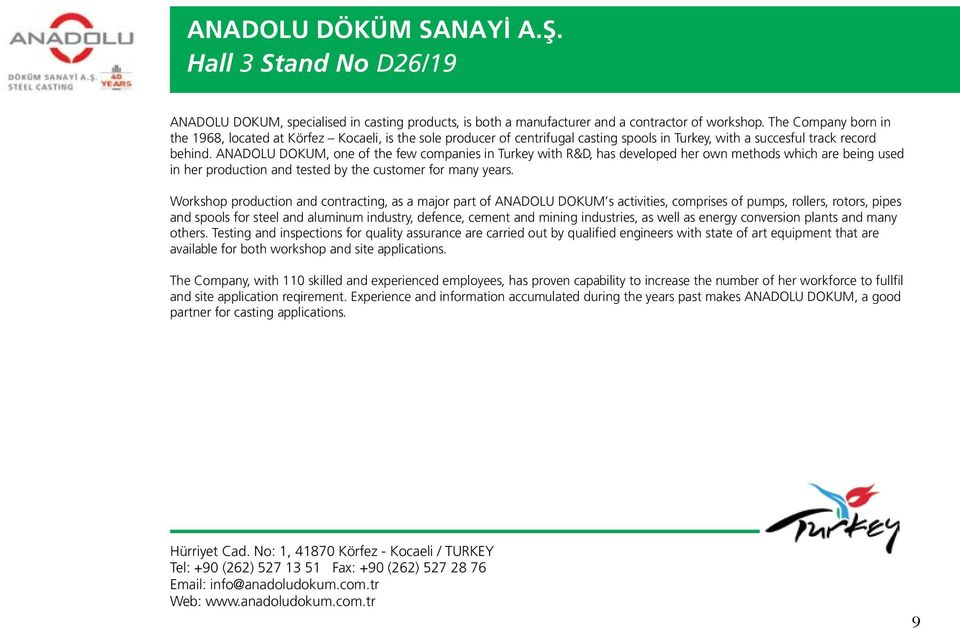 ANADOLU DOKUM, one of the few companies in Turkey with R&D, has developed her own methods which are being used in her production and tested by the customer for many years.