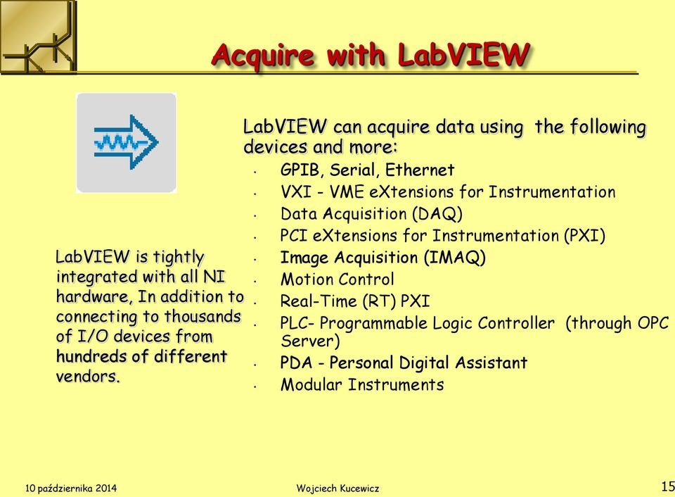 LabVIEW can acquire data using the following devices and more: GPIB, Serial, Ethernet VXI - VME extensions for Instrumentation Data