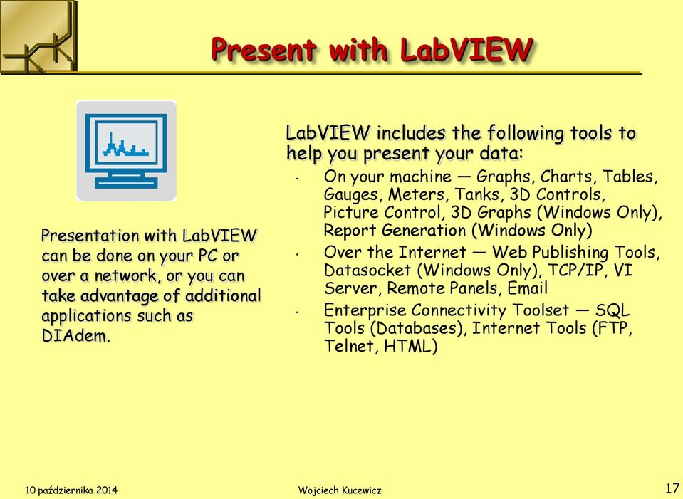 LabVIEW includes the following tools to help you present your data: On your machine Graphs, Charts, Tables, Gauges, Meters, Tanks, 3D Controls, Picture