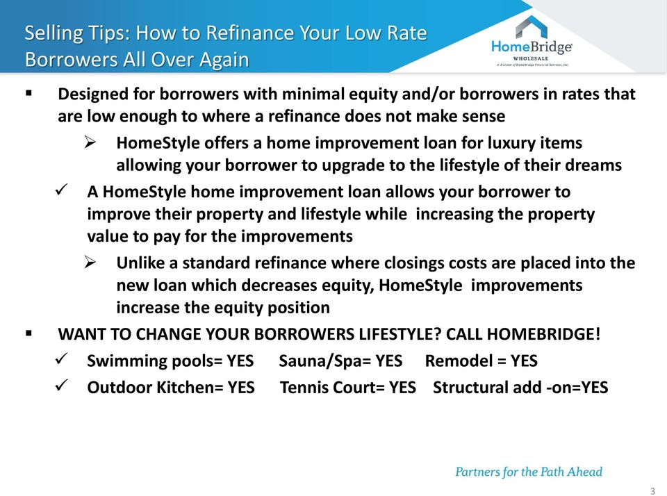 property and lifestyle while increasing the property value to pay for the improvements Unlike a standard refinance where closings costs are placed into the new loan which decreases equity, HomeStyle