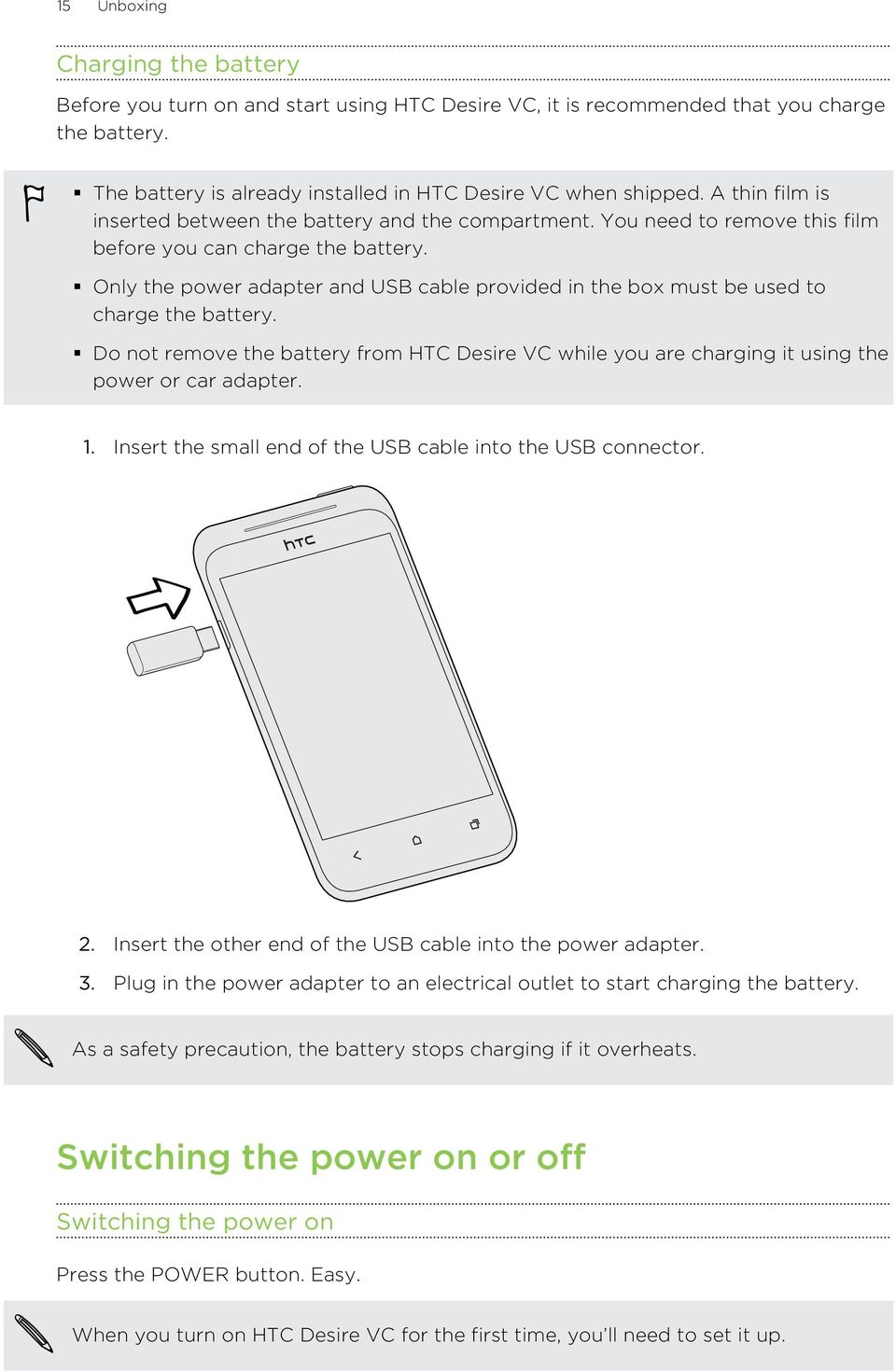 Only the power adapter and USB cable provided in the box must be used to charge the battery. Do not remove the battery from HTC Desire VC while you are charging it using the power or car adapter. 1.