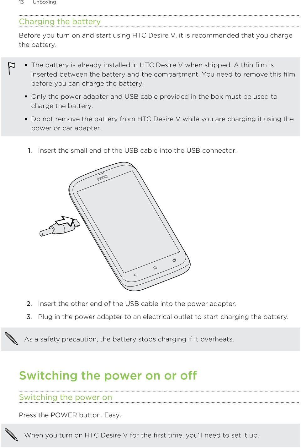 Only the power adapter and USB cable provided in the box must be used to charge the battery. Do not remove the battery from HTC Desire V while you are charging it using the power or car adapter. 1.