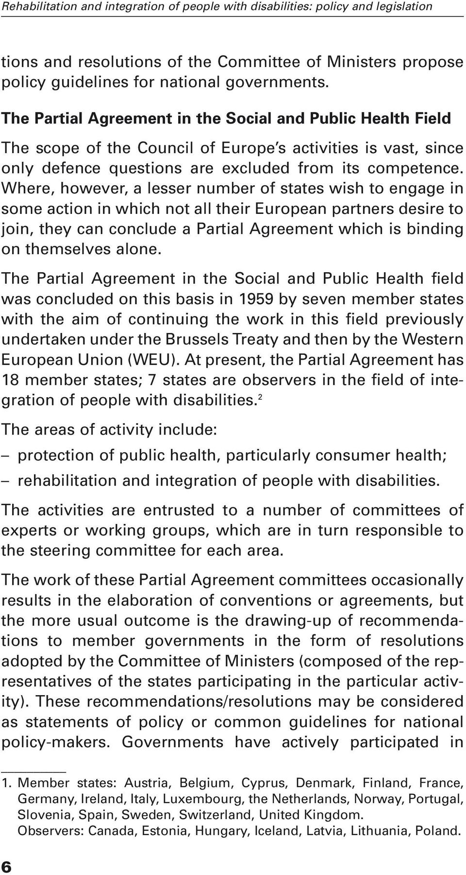 Where, however, a lesser number of states wish to engage in some action in which not all their European partners desire to join, they can conclude a Partial Agreement which is binding on themselves