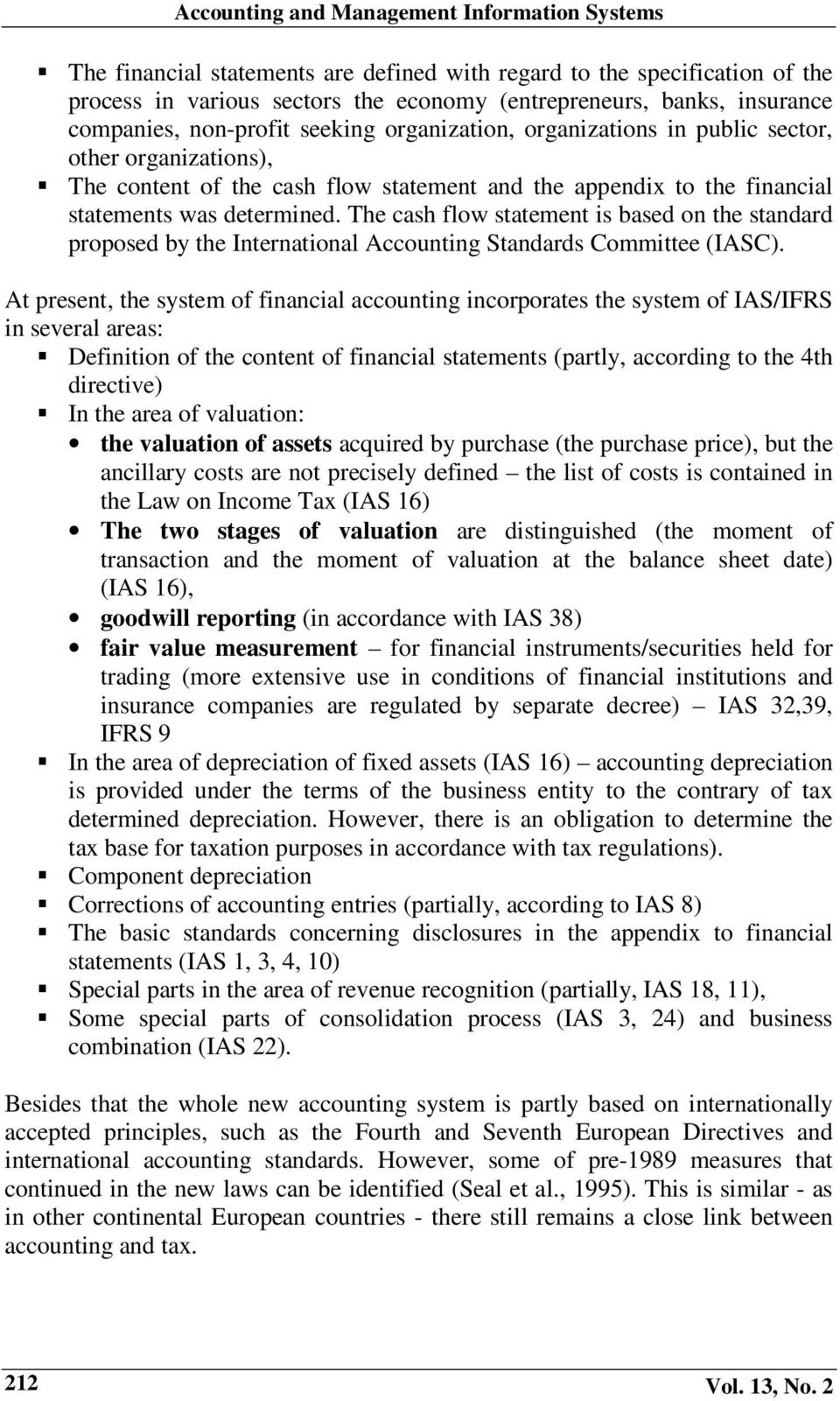 The cash flow statement is based on the standard proposed by the International Accounting Standards Committee (IASC).