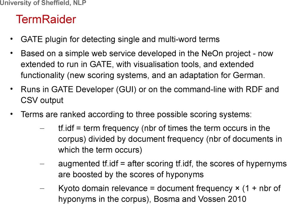 Runs in GATE Developer (GUI) or on the command-line with RDF and CSV output Terms are ranked according to three possible scoring systems: tf.