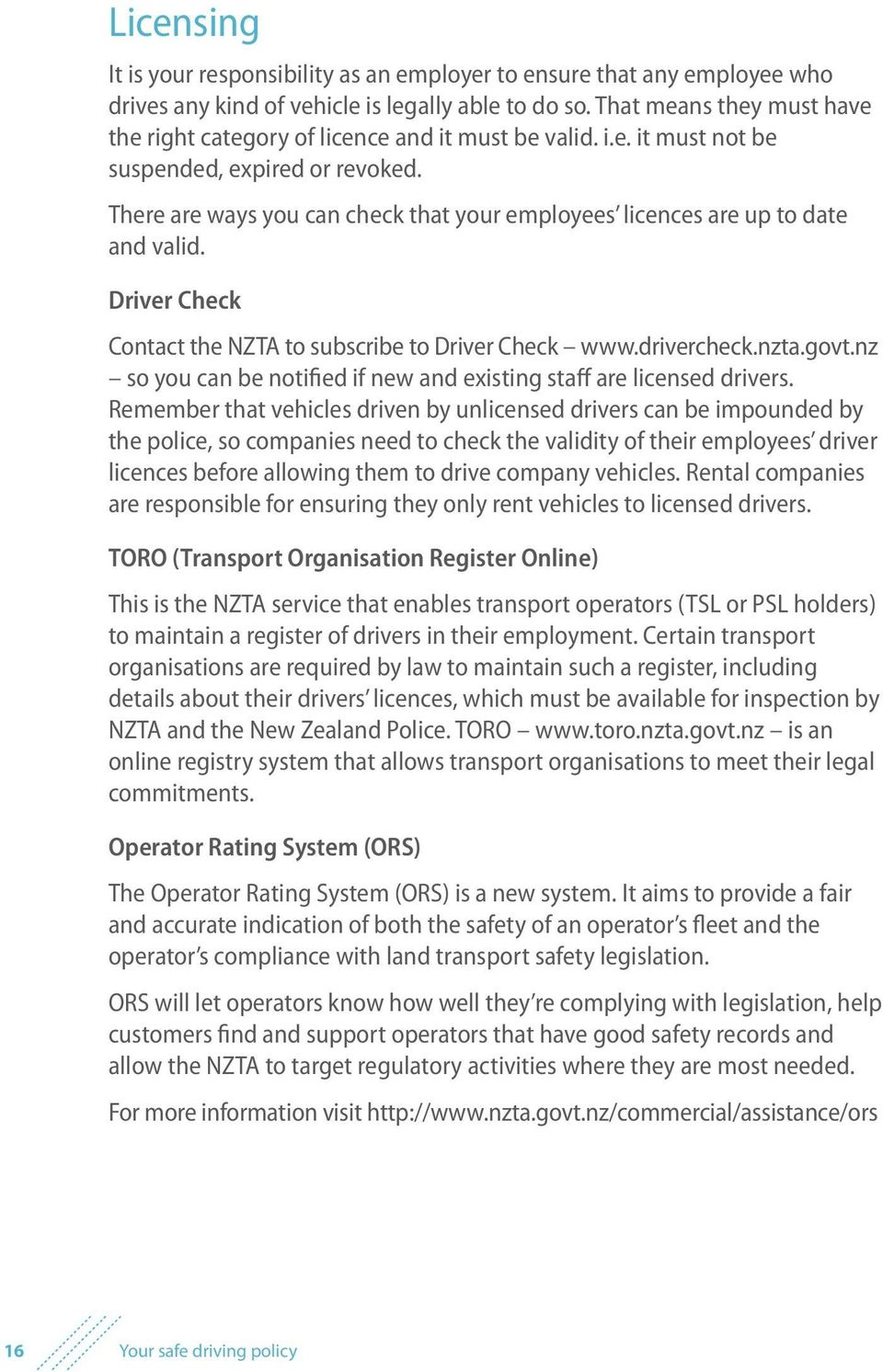 There are ways you can check that your employees licences are up to date and valid. Driver Check Contact the NZTA to subscribe to Driver Check www.drivercheck.nzta.govt.