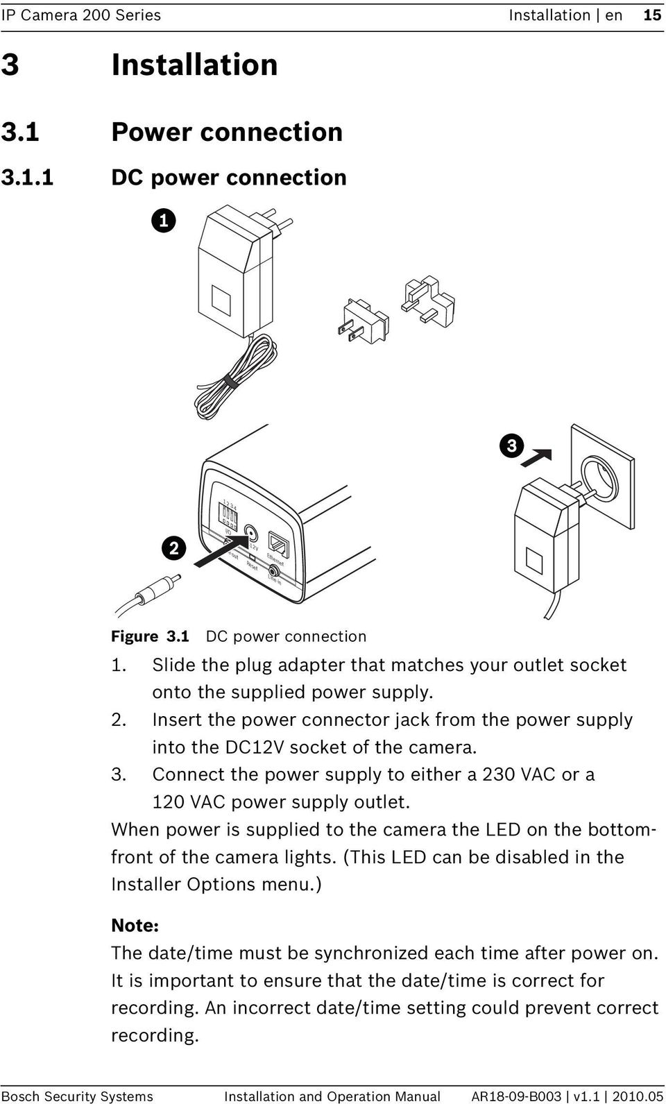 Connect the power supply to either a 230 VAC or a 120 VAC power supply outlet. When power is supplied to the camera the LED on the bottomfront of the camera lights.