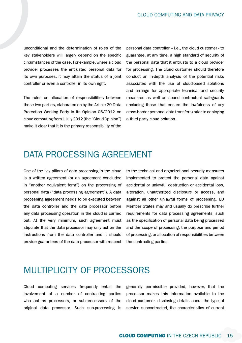 The rules on allocation of responsibilities between these two parties, elaborated on by the Article 29 Data Protection Working Party in its Opinion 05/2012 on cloud computing from 1 July 2012 (the
