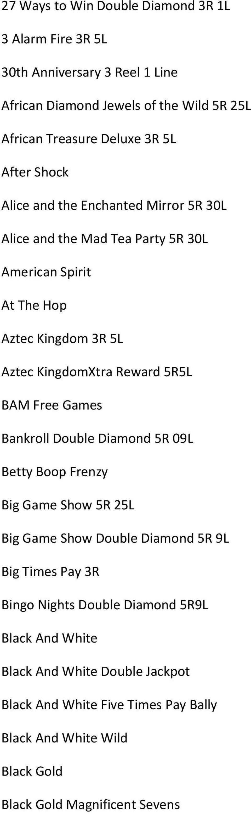 5R5L BAM Free Games Bankroll Double Diamond 5R 09L Betty Boop Frenzy Big Game Show 5R 25L Big Game Show Double Diamond 5R 9L Big Times Pay 3R Bingo Nights