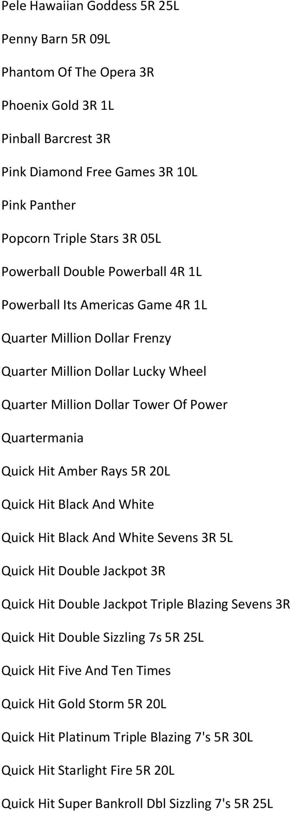 Hit Amber Rays 5R 20L Quick Hit Black And White Quick Hit Black And White Sevens 3R 5L Quick Hit Double Jackpot 3R Quick Hit Double Jackpot Triple Blazing Sevens 3R Quick Hit Double