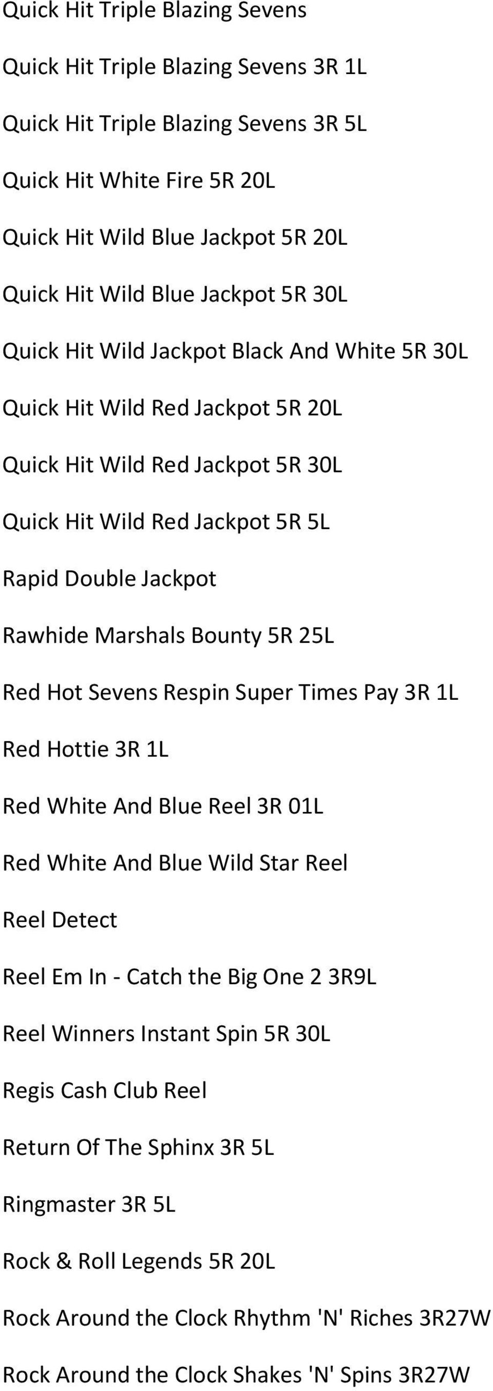 5R 25L Red Hot Sevens Respin Super Times Pay 3R 1L Red Hottie 3R 1L Red White And Blue Reel 3R 01L Red White And Blue Wild Star Reel Reel Detect Reel Em In - Catch the Big One 2 3R9L Reel Winners