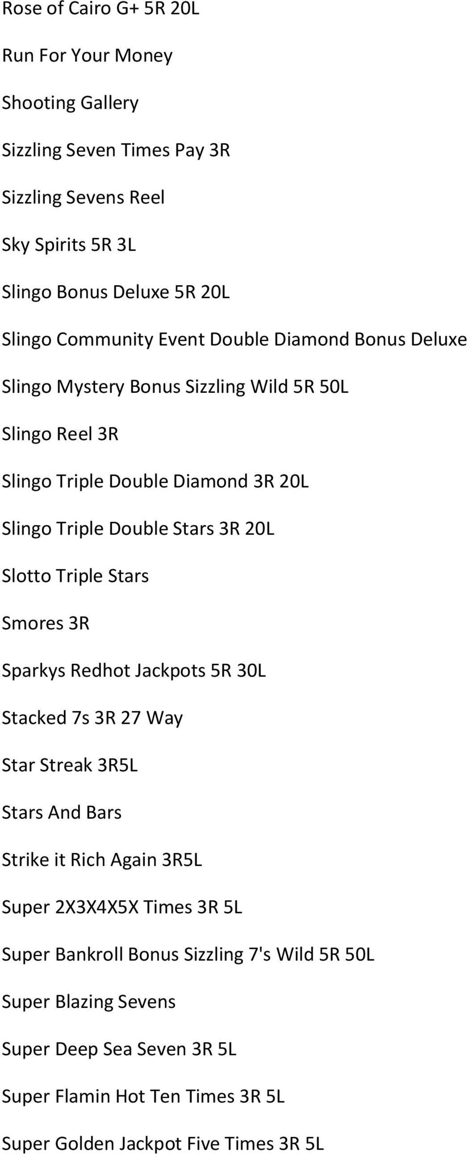 3R 20L Slotto Triple Stars Smores 3R Sparkys Redhot Jackpots 5R 30L Stacked 7s 3R 27 Way Star Streak 3R5L Stars And Bars Strike it Rich Again 3R5L Super 2X3X4X5X