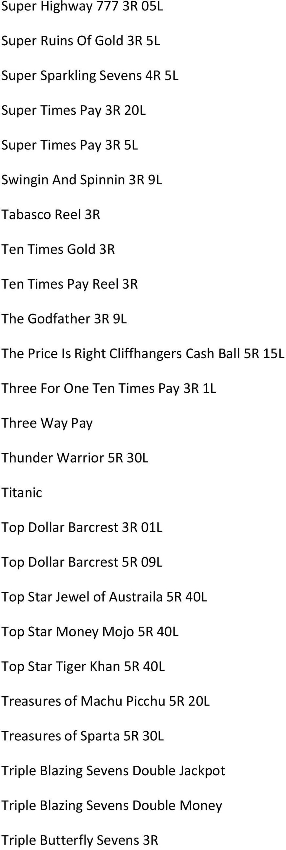 Thunder Warrior 5R 30L Titanic Top Dollar Barcrest 3R 01L Top Dollar Barcrest 5R 09L Top Star Jewel of Austraila 5R 40L Top Star Money Mojo 5R 40L Top Star Tiger