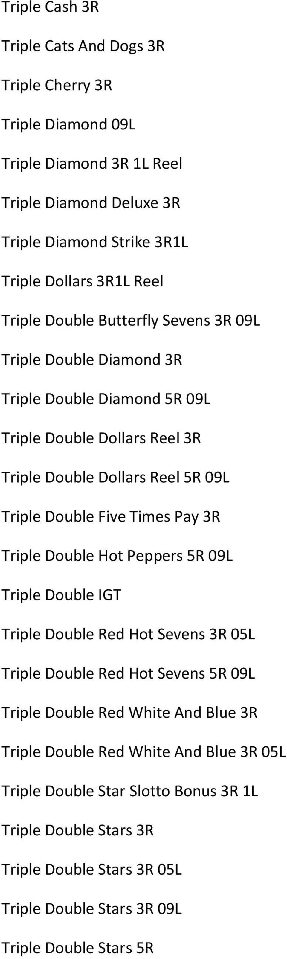 Five Times Pay 3R Triple Double Hot Peppers 5R 09L Triple Double IGT Triple Double Red Hot Sevens 3R 05L Triple Double Red Hot Sevens 5R 09L Triple Double Red White And Blue
