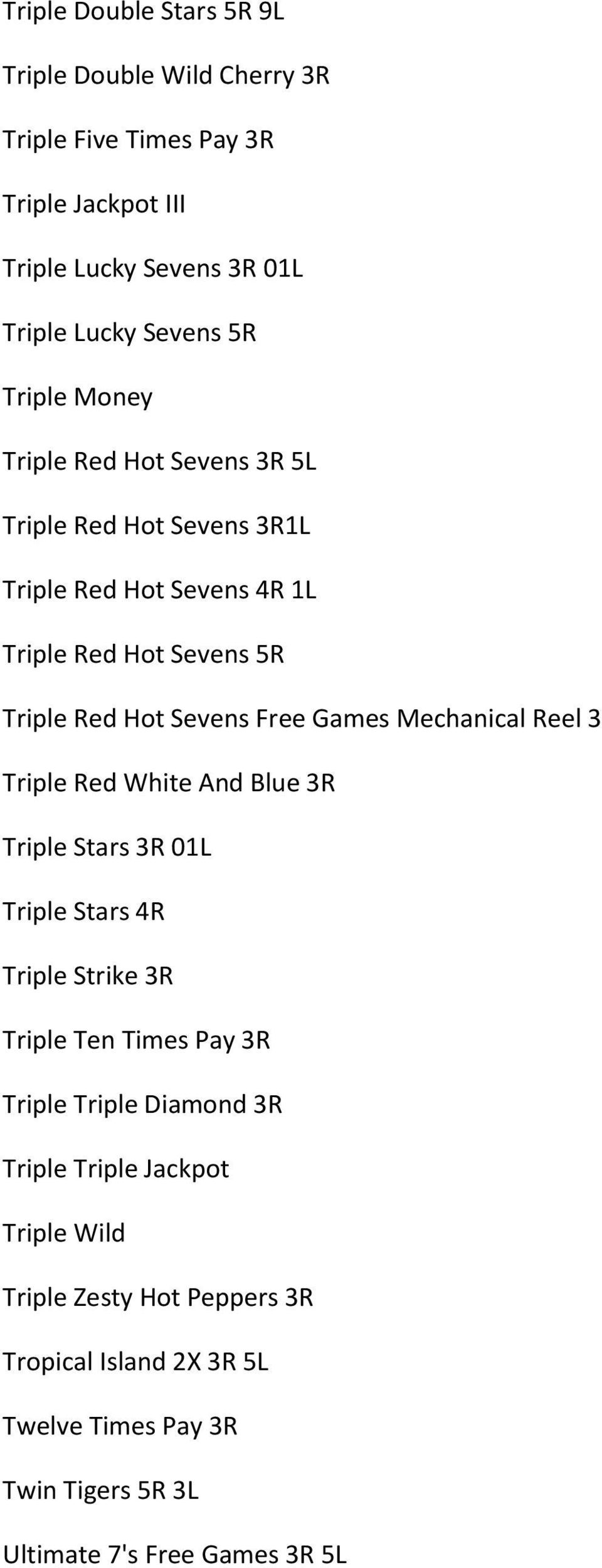 Games Mechanical Reel 3 Triple Red White And Blue 3R Triple Stars 3R 01L Triple Stars 4R Triple Strike 3R Triple Ten Times Pay 3R Triple Triple Diamond