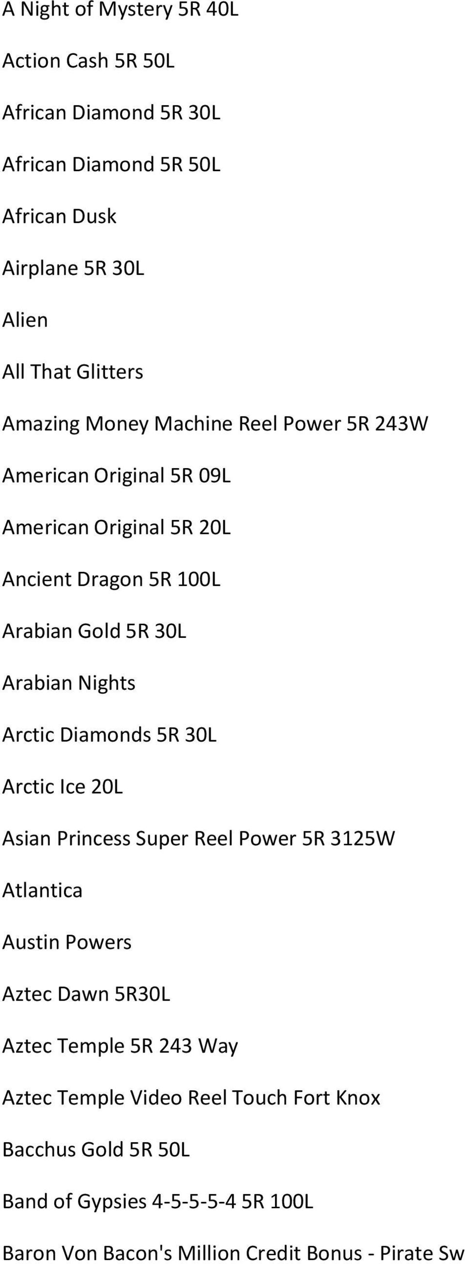 Nights Arctic Diamonds 5R 30L Arctic Ice 20L Asian Princess Super Reel Power 5R 3125W Atlantica Austin Powers Aztec Dawn 5R30L Aztec Temple 5R