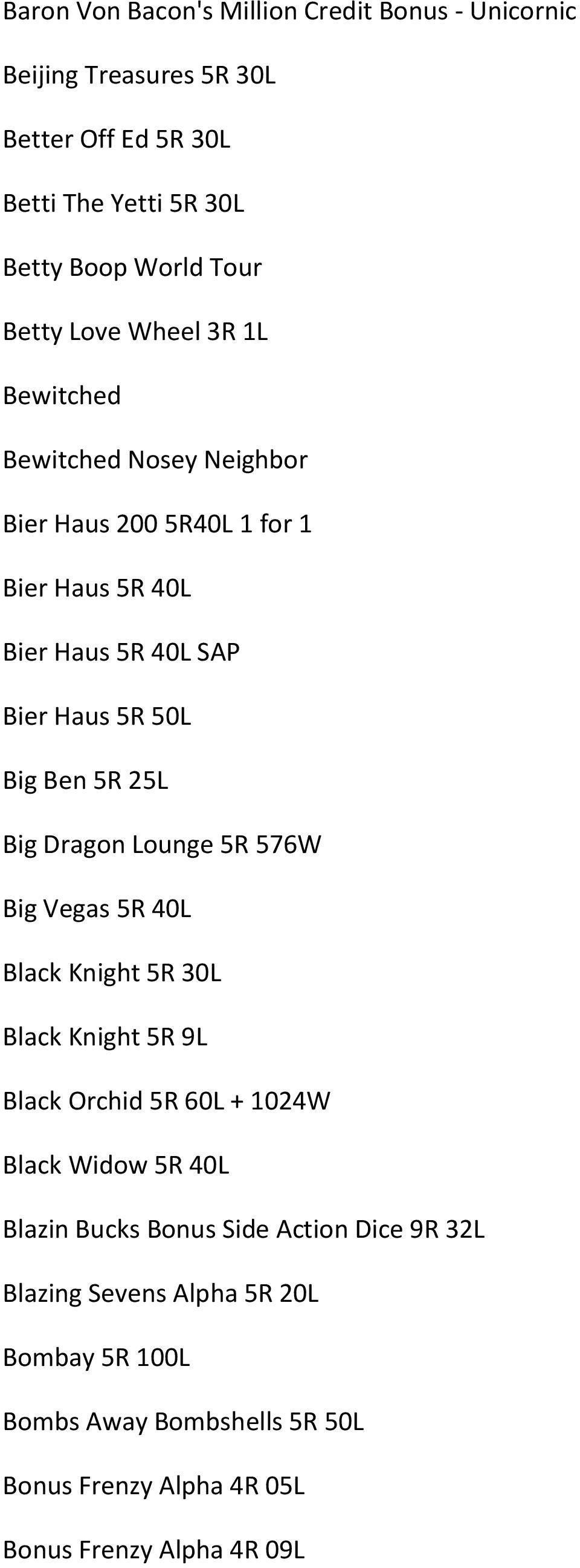 25L Big Dragon Lounge 5R 576W Big Vegas 5R 40L Black Knight 5R 30L Black Knight 5R 9L Black Orchid 5R 60L + 1024W Black Widow 5R 40L Blazin Bucks