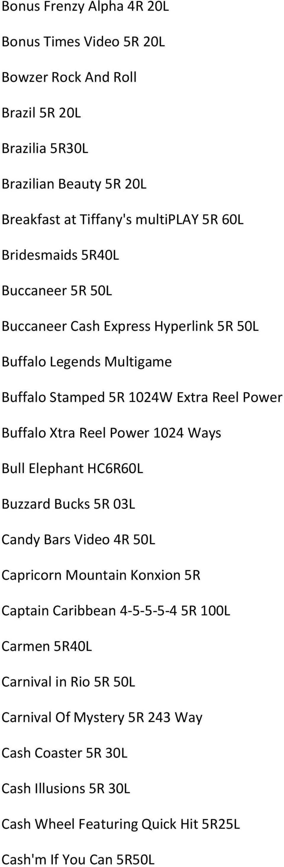 Reel Power 1024 Ways Bull Elephant HC6R60L Buzzard Bucks 5R 03L Candy Bars Video 4R 50L Capricorn Mountain Konxion 5R Captain Caribbean 4-5-5-5-4 5R 100L Carmen