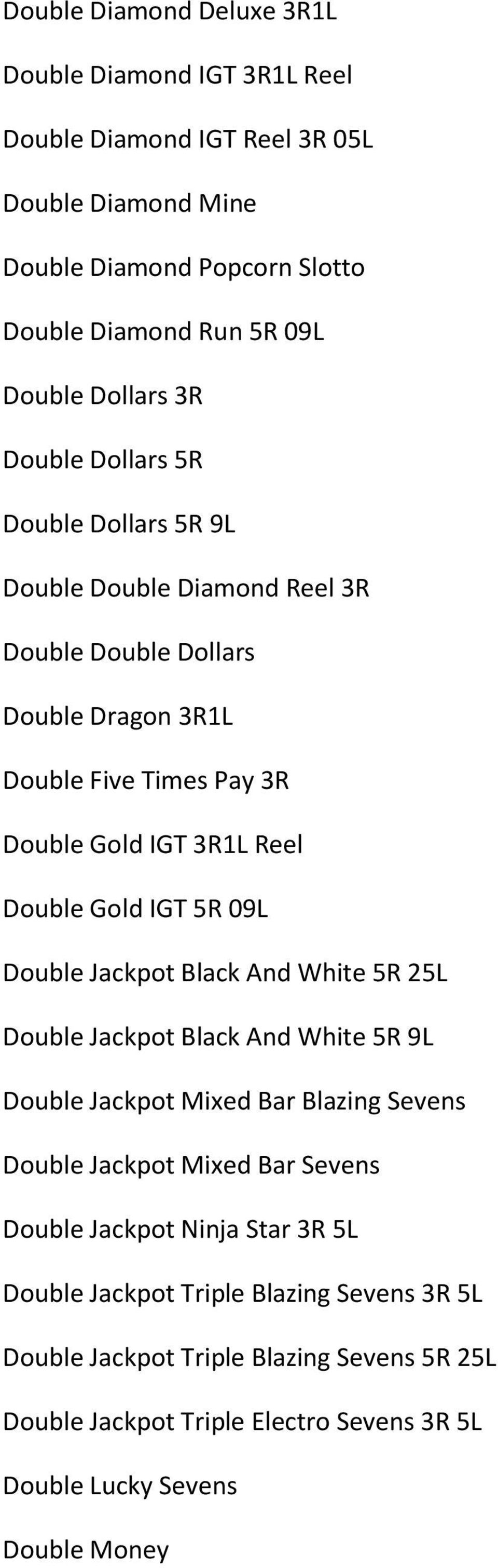 Double Gold IGT 5R 09L Double Jackpot Black And White 5R 25L Double Jackpot Black And White 5R 9L Double Jackpot Mixed Bar Blazing Sevens Double Jackpot Mixed Bar Sevens Double