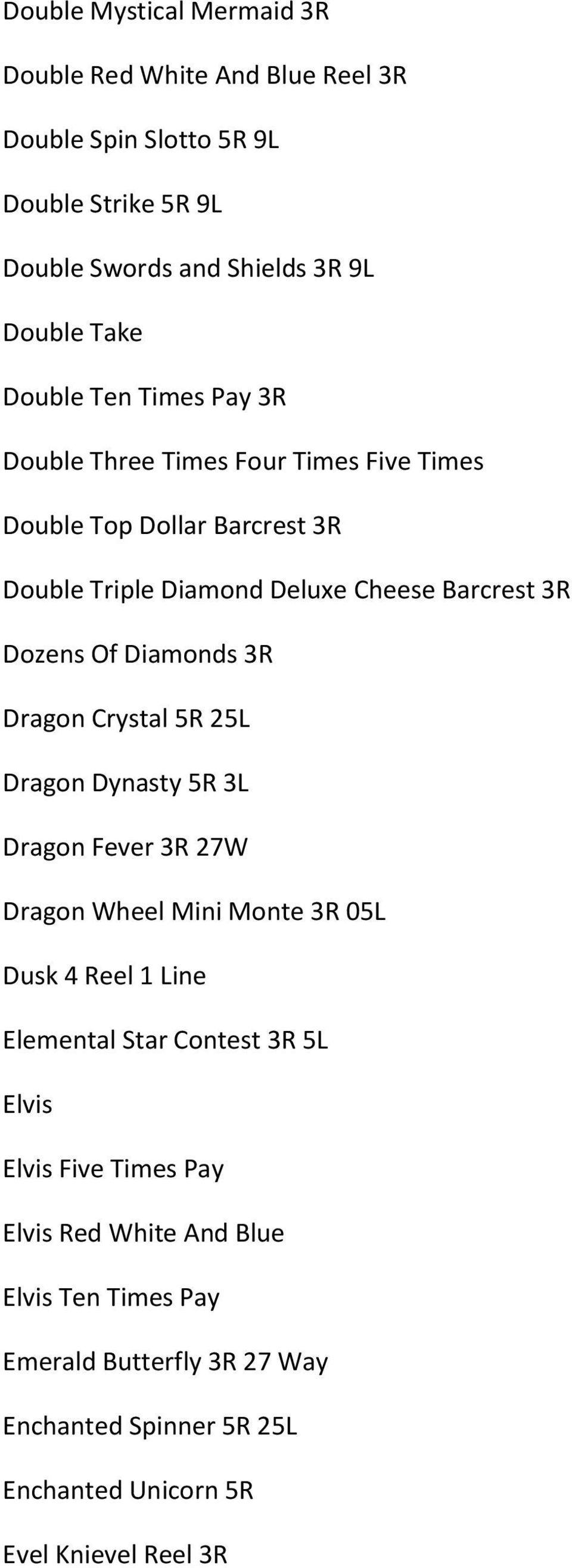 Diamonds 3R Dragon Crystal 5R 25L Dragon Dynasty 5R 3L Dragon Fever 3R 27W Dragon Wheel Mini Monte 3R 05L Dusk 4 Reel 1 Line Elemental Star Contest 3R 5L