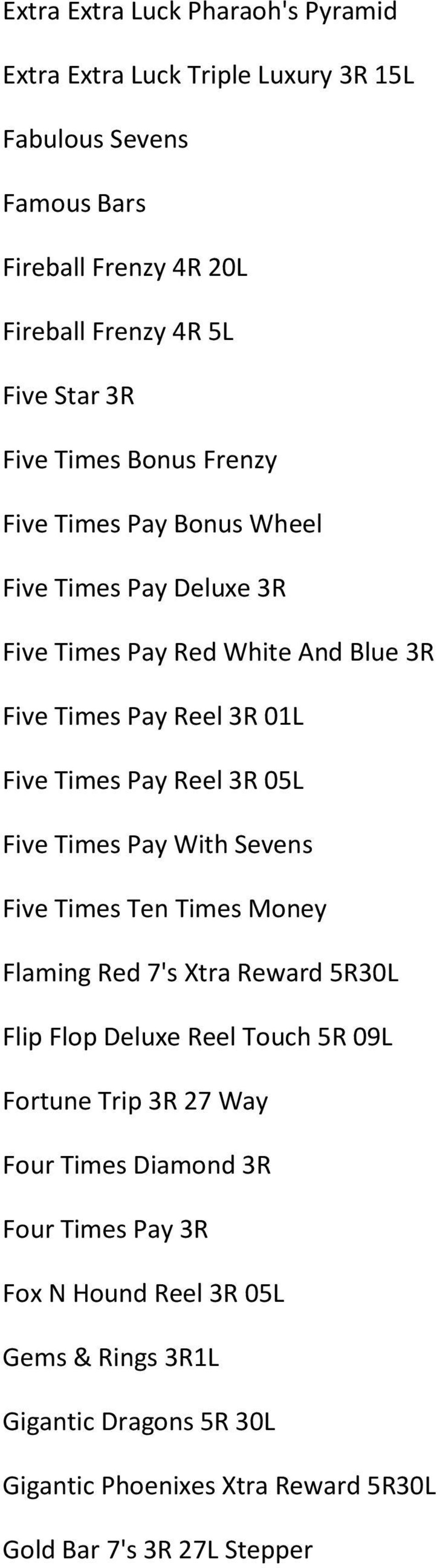 3R 05L Five Times Pay With Sevens Five Times Ten Times Money Flaming Red 7's Xtra Reward 5R30L Flip Flop Deluxe Reel Touch 5R 09L Fortune Trip 3R 27 Way Four